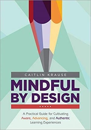 Mindful by Design: A Practical Guide for Cultivating Aware, Advancing, and Authentic Learning Experiences-0