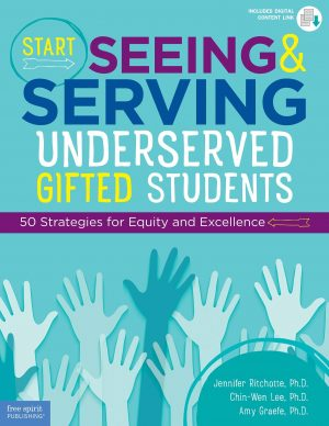 Start Seeing and Serving Underserved Gifted Students: 50 Strategies for Equity and Excellence-0