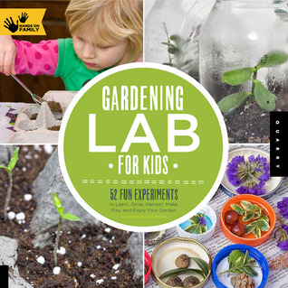 Gardening Lab for Kids: 52 Fun Experiments to Learn, Grow, Harvest, Make, Play, and Enjoy Your Garden-0