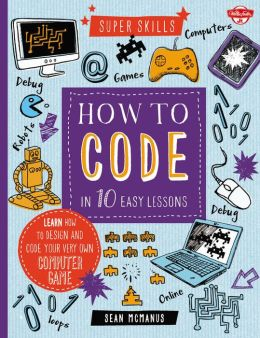 How to Code in 10 Easy Lessons: Learn how to design and code your very own computer game -0