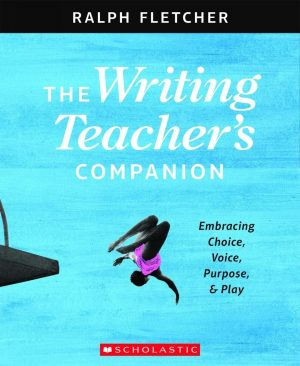The Writing Teacher's Companion: Embracing Choice, Voice, Purpose & Play-0